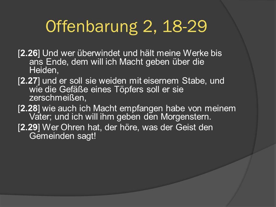 Offenbarung 2, 18-29 [2.26] Und wer überwindet und hält meine Werke bis ans Ende, dem will ich Macht geben über die Heiden,